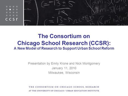 The Consortium on Chicago School Research (CCSR): A New Model of Research to Support Urban School Reform Presentation by Emily Krone and Nick Montgomery.