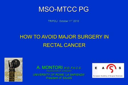 "A. MONTORI M.D. F.A.C.S. PROFESSOR OF SURGERY UNIVERSITY OF ROME ""LA SAPIENZA"" President of EAcSS HOW TO AVOID MAJOR SURGERY IN RECTAL CANCER MSO-MTCC."