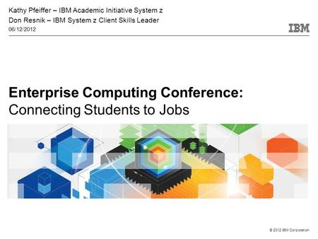 © 2012 IBM Corporation Enterprise Computing Conference: Connecting Students to Jobs Kathy Pfeiffer – IBM Academic Initiative System z Don Resnik – IBM.