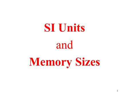 1 SI Units and Memory Sizes. 2 SI Units: IEEE adopted the International System of Units in 1965 proposed in France 1960 (Systeme International d'Unites)