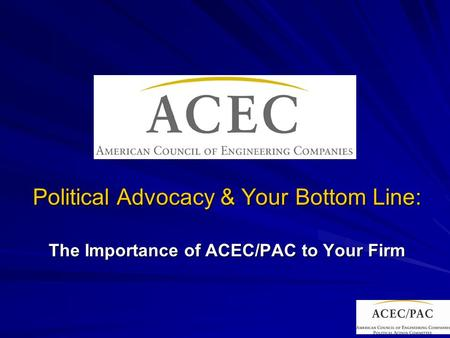 Political Advocacy & Your Bottom Line: The Importance of ACEC/PAC to Your Firm.