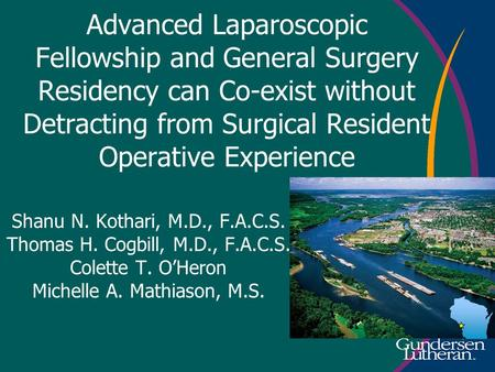 Advanced Laparoscopic Fellowship and General Surgery Residency can Co-exist without Detracting from Surgical Resident Operative Experience Shanu N. Kothari,