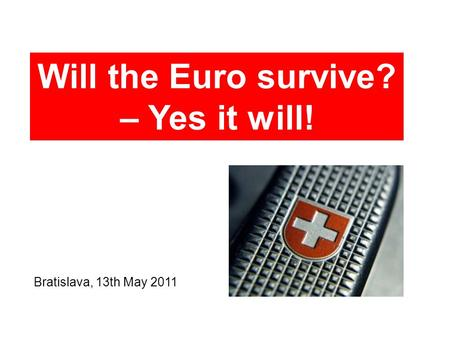 Bratislava, 13th May 2011 Will the Euro survive? – Yes it will!