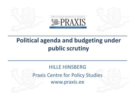 Political agenda and budgeting under public scrutiny HILLE HINSBERG Praxis Centre for Policy Studies www.praxis.ee.
