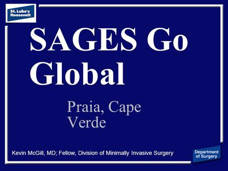SAGES Go Global Praia, Cape Verde Kevin McGill, MD; Fellow, Division of Minimally Invasive Surgery.