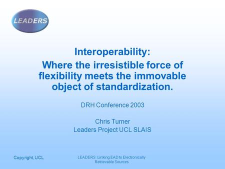 Copyright, UCL LEADERS: Linking EAD to Electronically Retrievable Sources Interoperability: Where the irresistible force of flexibility meets the immovable.