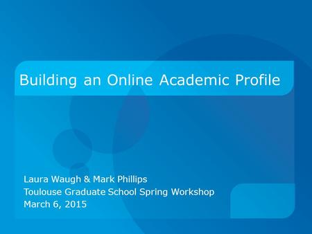 Building an Online Academic Profile Laura Waugh & Mark Phillips Toulouse Graduate School Spring Workshop March 6, 2015.