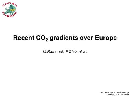 Carboeurope Annual Meeting Poznan, 8-12 Oct. 2007 Recent CO 2 gradients over Europe M.Ramonet, P.Ciais et al.