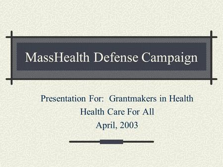 MassHealth Defense Campaign Presentation For: Grantmakers in Health Health Care For All April, 2003.
