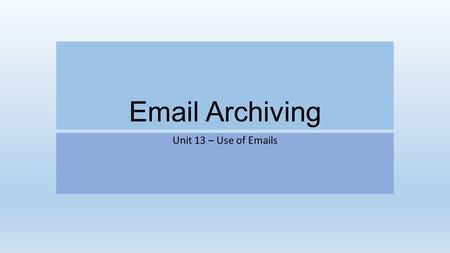 Email Archiving Unit 13 – Use of Emails. Email archiving Email archiving is the act of storing something instead of deleting it so that you can view it.