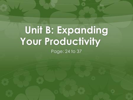 Unit B: Expanding Your Productivity Page: 24 to 37.