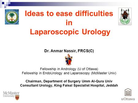 Ideas to ease difficulties in Laparoscopic Urology Dr. Anmar Nassir, FRCS(C) Fellowship in Andrology (U of Ottawa) Fellowship in EndoUrology and Laparoscopy.