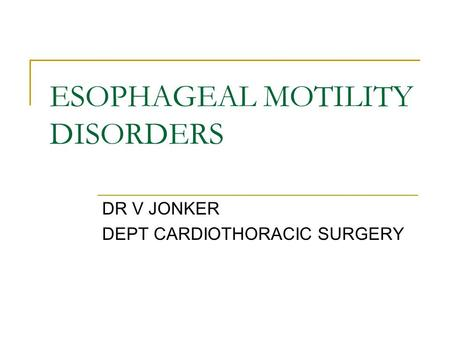 ESOPHAGEAL MOTILITY DISORDERS DR V JONKER DEPT CARDIOTHORACIC SURGERY.