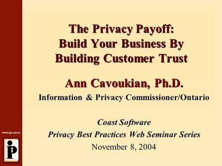 Www.ipc.on.ca The Privacy Payoff: Build Your Business By Building Customer Trust Ann Cavoukian, Ph.D. Information & Privacy Commissioner/Ontario Coast.