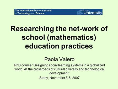 "Researching the net-work of school (mathematics) education practices Paola Valero PhD course ""Designing social learning systems in a globalized world:"