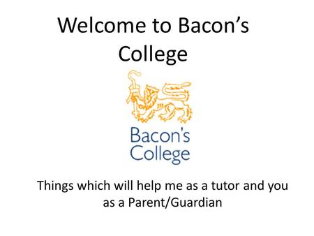 Welcome to Bacon's College. Attendance If your child is in school they will be learning, so it is important to keep absent days to a minimum. If your.
