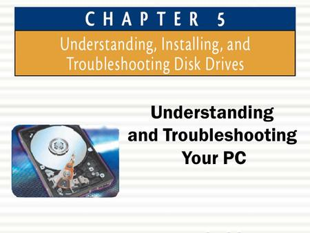Understanding and Troubleshooting Your PC. Chapter 5: Understanding, Installing, and Troubleshooting Disk Drives2 Chapter Objectives  In this chapter,