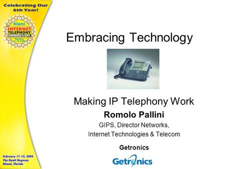 Embracing Technology Making IP Telephony Work Romolo Pallini GIPS, Director Networks, Internet Technologies & Telecom Getronics.