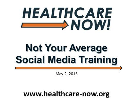 Not Your Average Social Media Training www.healthcare-now.org May 2, 2015.