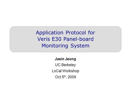 Application Protocol for Veris E30 Panel-board Monitoring System Jaein Jeong UC Berkeley LoCal Workshop Oct 5 th, 2009.