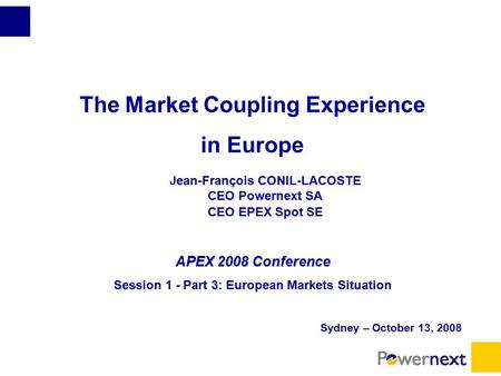 The Market Coupling Experience in Europe Jean-François CONIL-LACOSTE CEO Powernext SA CEO EPEX Spot SE APEX 2008 Conference Session 1 - Part 3: European.