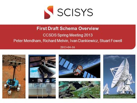 2013-04-16 First Draft Schema Overview CCSDS Spring Meeting 2013 Peter Mendham, Richard Melvin, Ivan Dankiewicz, Stuart Fowell.