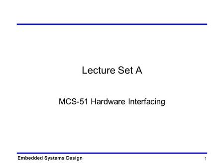 Embedded Systems Design 1 Lecture Set A MCS-51 Hardware Interfacing.