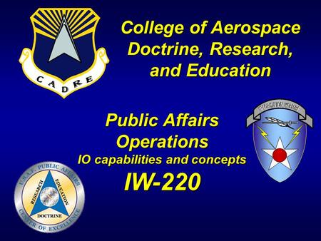 College of Aerospace Doctrine, Research, and Education Public Affairs Operations IO capabilities and concepts IW-220.