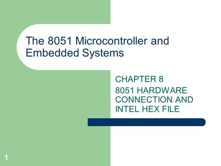 1 The 8051 Microcontroller and Embedded Systems CHAPTER 8 8051 HARDWARE CONNECTION AND INTEL HEX FILE.