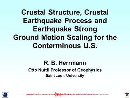 Crustal Structure, Crustal Earthquake Process and Earthquake Strong Ground Motion Scaling for the Conterminous U.S. R. B. Herrmann Otto Nuttli Professor.