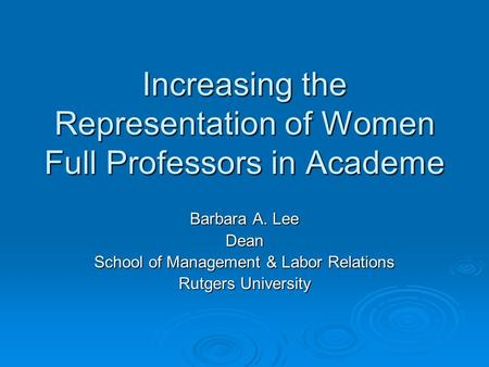 Increasing the Representation of Women Full Professors in Academe Barbara A. Lee Dean School of Management & Labor Relations Rutgers University.