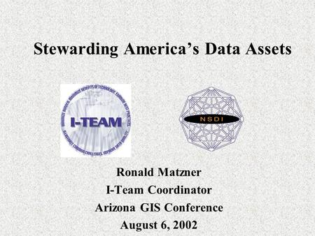 Stewarding America's Data Assets Ronald Matzner I-Team Coordinator Arizona GIS Conference August 6, 2002.