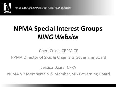 NPMA Special Interest Groups NING Website Cheri Cross, CPPM CF NPMA Director of SIGs & Chair, SIG Governing Board Jessica Dzara, CPPA NPMA VP Membership.