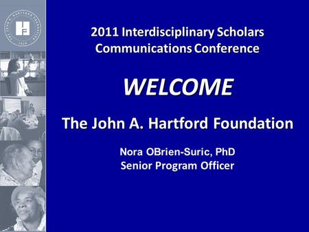 2011 Interdisciplinary Scholars Communications Conference WELCOME The John A. Hartford Foundation The John A. Hartford Foundation Nora OBrien-Suric, PhD.