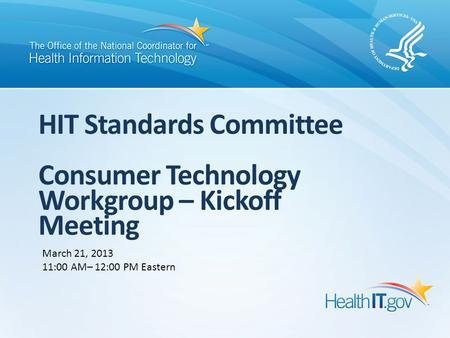 HIT Standards Committee Consumer Technology Workgroup – Kickoff Meeting March 21, 2013 11:00 AM– 12:00 PM Eastern.