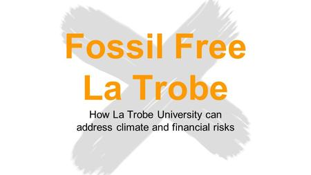 Fossil Free La Trobe How La Trobe University can address climate and financial risks.
