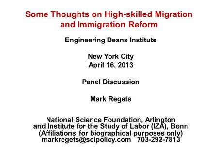 Some Thoughts on High-skilled Migration and Immigration Reform Engineering Deans Institute New York City April 16, 2013 Panel Discussion Mark Regets National.