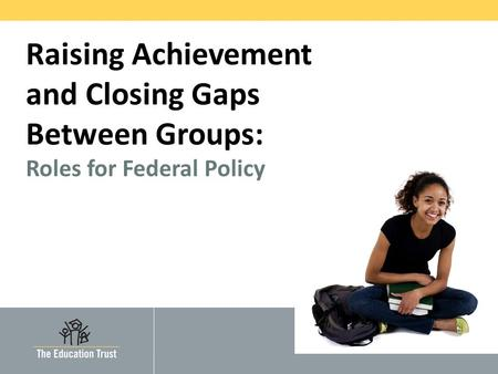 © 2010 THE EDUCATION TRUST Raising Achievement and Closing Gaps Between Groups: Roles for Federal Policy.