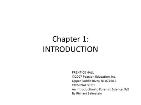 Chapter 1: INTRODUCTION PRENTICE HALL ©2007 Pearson Education, Inc. Upper Saddle River, NJ 07458 1- CRIMINALISTICS An Introduction to Forensic Science,
