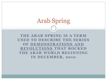 THE ARAB SPRING IS A TERM USED TO DESCRIBE THE SERIES OF DEMONSTRATIONS AND REVOLUTIONS THAT ROCKED THE ARAB WORLD BEGINNING IN DECEMBER, 2010 Arab Spring.