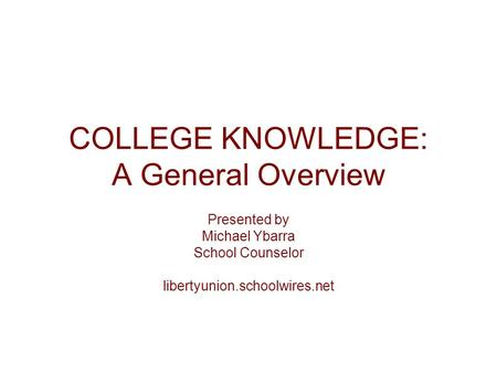 COLLEGE KNOWLEDGE: A General Overview Presented by Michael Ybarra School Counselor libertyunion.schoolwires.net.