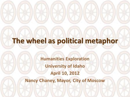 The wheel as political metaphor Humanities Exploration University of Idaho April 10, 2012 Nancy Chaney, Mayor, City of Moscow.