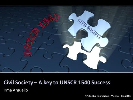 Civil Society – A key to UNSCR 1540 Success Irma Arguello NPSGLobal Foundation – Vienna – Jan 2013.