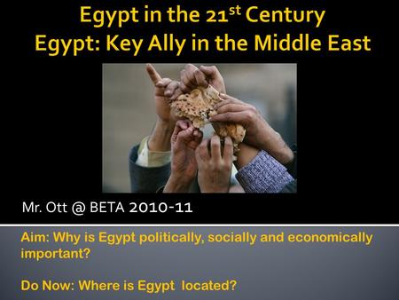 Mr. BETA 2010-11 Aim: Why is Egypt politically, socially and economically important? Do Now: Where is Egypt located?