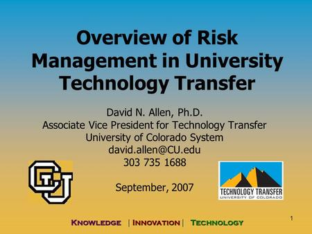 1 Knowledge | Innovation | Technology Overview of Risk Management in University Technology Transfer David N. Allen, Ph.D. Associate Vice President for.