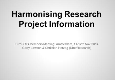 Harmonising Research Project Information EuroCRIS Members Meeting, Amsterdam, 11-12th Nov 2014 Gerry Lawson & Christian Herzog (UberResearch)