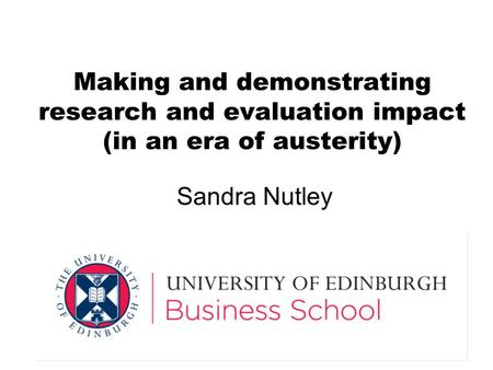 Making and demonstrating research and evaluation impact (in an era of austerity) Sandra Nutley.