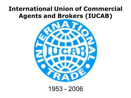 International Union of Commercial Agents and Brokers (IUCAB) 1953 - 2006.