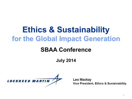1 Ethics & Sustainability for the Global Impact Generation SBAA Conference Leo Mackay Vice President, Ethics & Sustainability July 2014.