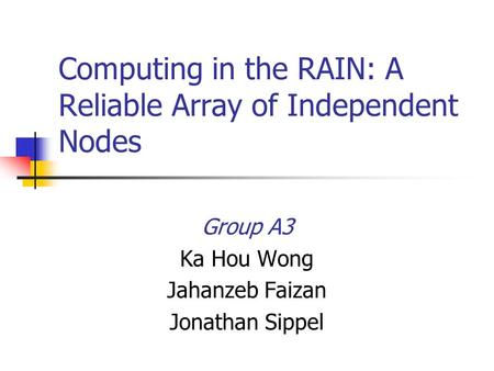 Computing in the RAIN: A Reliable Array of Independent Nodes Group A3 Ka Hou Wong Jahanzeb Faizan Jonathan Sippel.